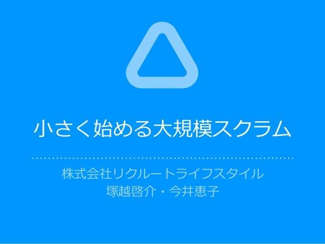 株式会社リクルートライフスタイル 塚越啓介・今井恵⼦ ⼩さく始める⼤規模スクラム