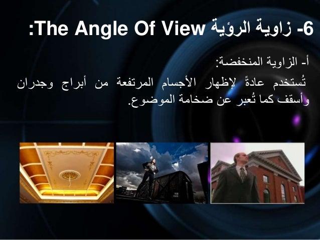 6-الرؤية زاوية:The Angle Of View أ-الزاويةالمنخفضة: ستخدمتعادةإلظهاراألجسامالمرتفعةمنأبراجوجدرا...