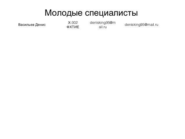 Молодые специалисты Васильев Денис -302Х ФХТИЕ denisking95@m ail.ru denisking95@mail.ru
