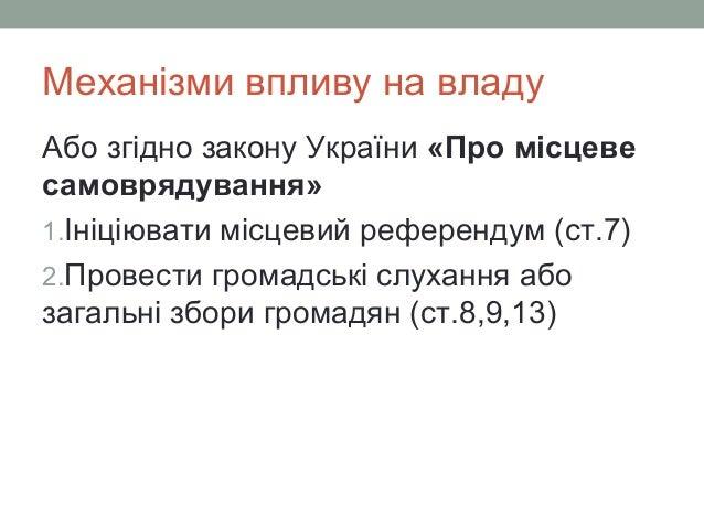 Механізми впливу на владу Або згідно закону України «Про місцеве самоврядування» 1.Ініціювати місцевий референдум (ст.7) 2...