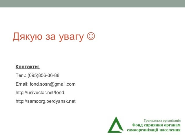 Дякую за увагу  Контакти: Тел.: (095)856-36-88 Email: fond.sosn@gmail.com http://univector.net/fond http://samoorg.berdya...