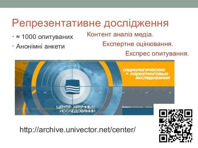 Репрезентативне дослідження • ≈ 1000 опитуваних • Анонімні анкети http://archive.univector.net/center/ Контент аналіз меді...