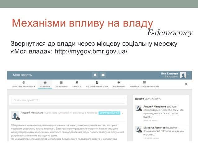 Механізми впливу на владу Звернутися до влади через місцеву соціальну мережу «Моя влада»: http://mygov.bmr.gov.ua/ E-democ...