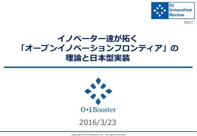 Copyright 2016 01Booster Inc. All rights reserved. イノベーター達が拓く 「オープンイノベーションフロンティア」の 理論と日本型実装 2016/3/23 01 Innovation Review...