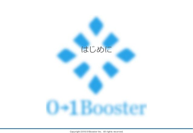 Copyright 2016 01Booster Inc. All rights reserved. はじめに