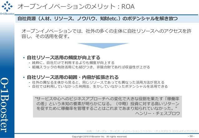 Copyright 2016 01Booster Inc. All rights reserved. - 38 - オープンイノベーションのメリット:ROA 自社資源(人材、リソース、ノウハウ、知財etc.)のポテンシャルを解き放つ オープンイ...