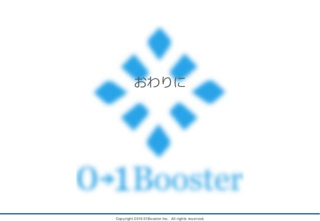 Copyright 2016 01Booster Inc. All rights reserved. おわりに