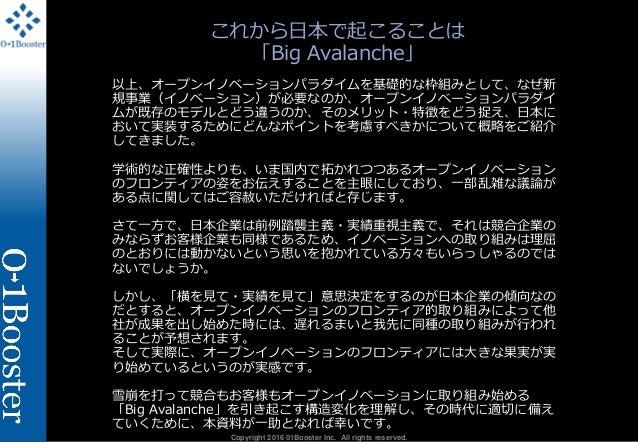 Copyright 2016 01Booster Inc. All rights reserved. これから日本で起こることは 「Big Avalanche」 以上、オープンイノベーションパラダイムを基礎的な枠組みとして、なぜ新 規事業(イノ...