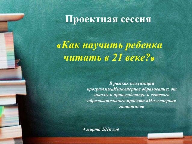 Проектная сессия «Как научить ребенка читать в 21 веке?» В рамках реализации программы«Инженерное образование: от школы...