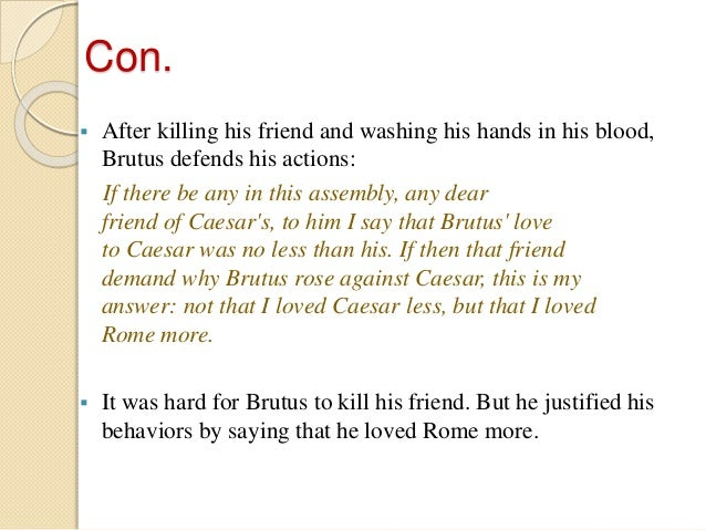 was brutus justified in killing caesar Shakespeare makes the conspirators, brutus, cassius and the rest out  it was  possible for cicero, decades before the day caesar was killed,.