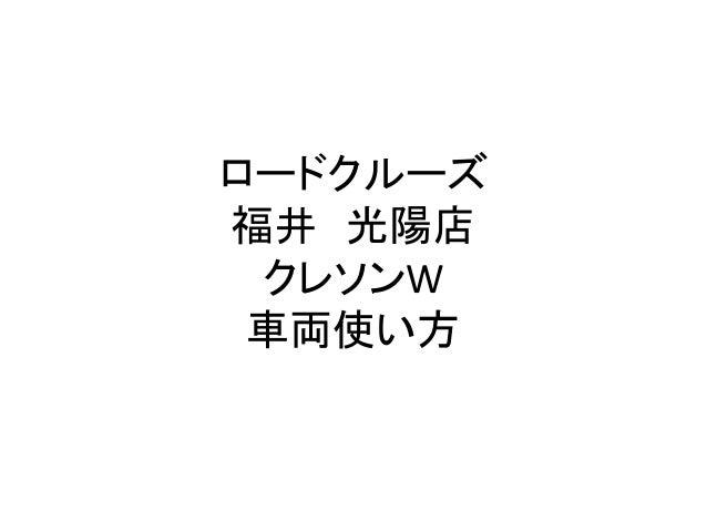 ロードクルーズ 福井 光陽店 クレソンW 車両使い方
