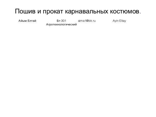 Пошив и прокат карнавальных костюмов. Айым Елтай -301Бт Агротехнологический aima1@bk.ru Ayin Eltay