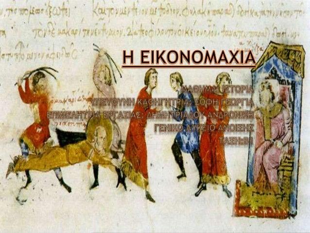  Ορισμός: Ο όρος <<Εικονομαχία>> αναφέρεται στην θεολογική και πολιτική διαμάχη που ξέσπασε στη Βυζαντινή Αυτοκρατορία κα...