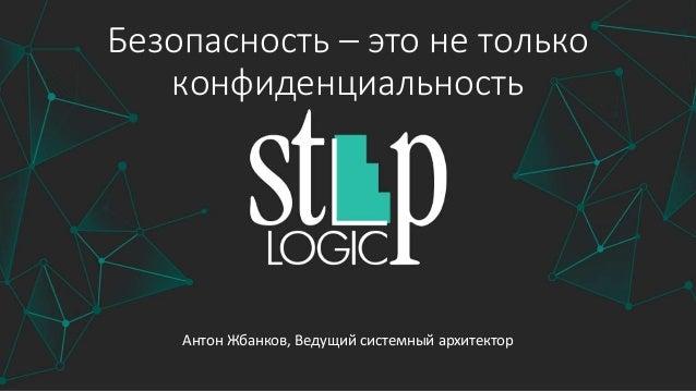 Безопасность – это не только конфиденциальность Антон Жбанков, Ведущий системный архитектор