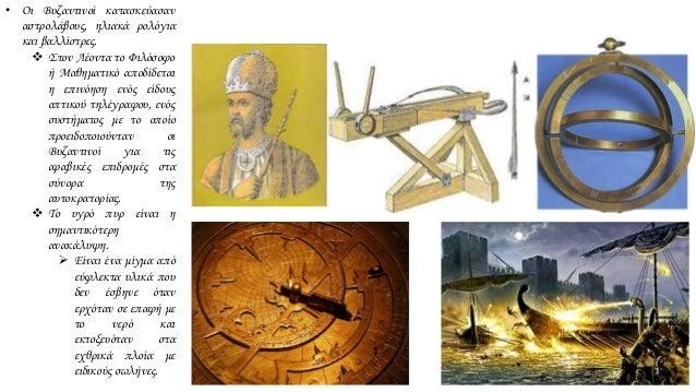 • Οι Βυζαντινοί κατασκεύασαν αστρολάβους, ηλιακά ρολόγια και βαλλίστρες.  Στον Λέοντα το Φιλόσοφο ή Μαθηματικό αποδίδεται...