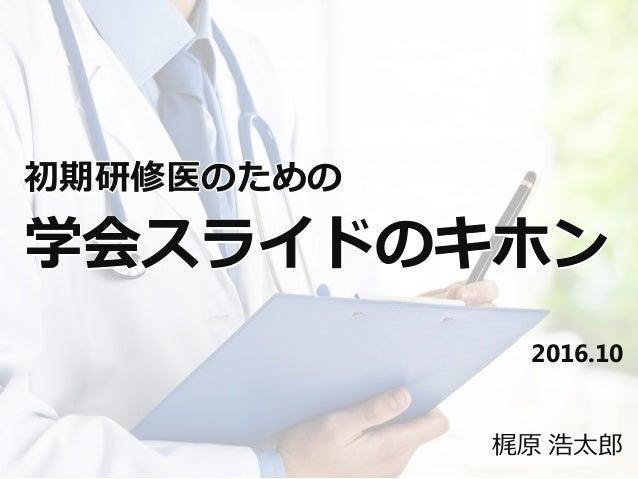 2016.10 初期研修医のための 学会スライドのキホン 梶原 浩太郎