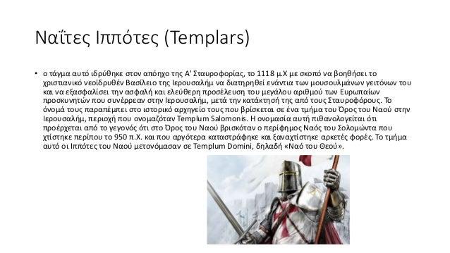 Ναΐτες Ιππότες (Templars) • ο τάγμα αυτό ιδρύθηκε στον απόηχο της Α' Σταυροφορίας, το 1118 μ.Χ με σκοπό να βοηθήσει το χρι...