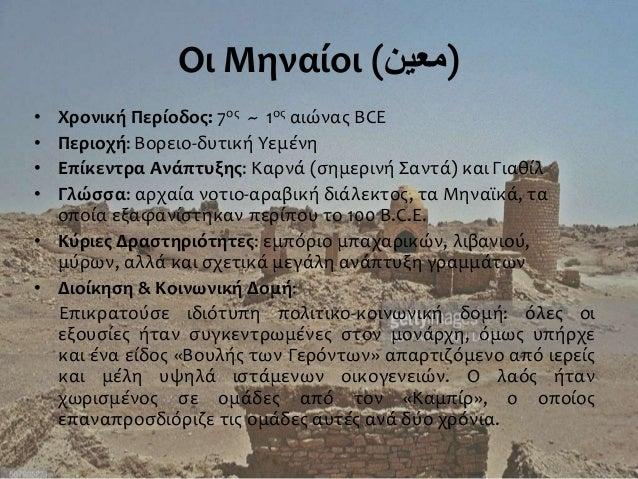 Οι Μηναίοι ()معين • Χρονική Περίοδος: 7ος ~ 1ος αιώνας BCE • Περιοχή: Βορειο-δυτική Υεμένη • Επίκεντρα Ανάπτυξης: Καρνά ...