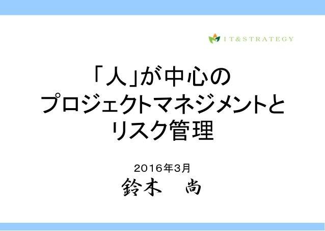 「人」が中心の プロジェクトマネジメントと リスク管理 2016年3月 鈴木 尚