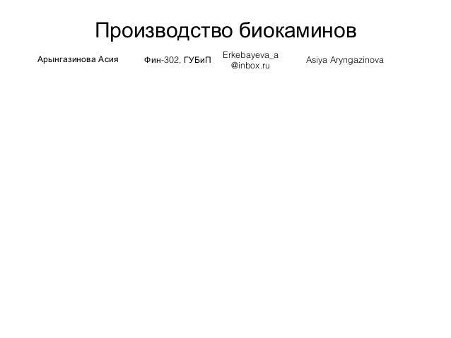 Производство биокаминов Арынгазинова Асия -302,Фин ГУБиП Erkebayeva_a @inbox.ru Asiya Aryngazinova