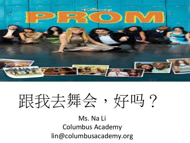 跟我去舞会,好吗?   Ms.  Na  Li   Columbus  Academy   lin@columbusacademy.org