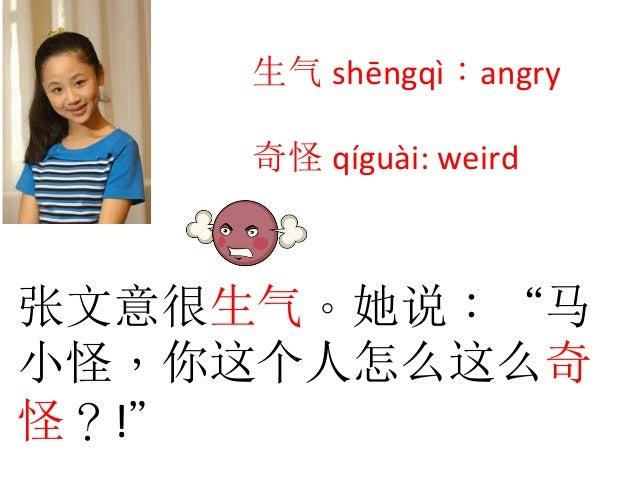 """张文意很生气。她说:""""马 小怪,你这个人怎么这么奇 怪?!""""   生气 shēngqì:angry      奇怪 qíguài:  weird"""