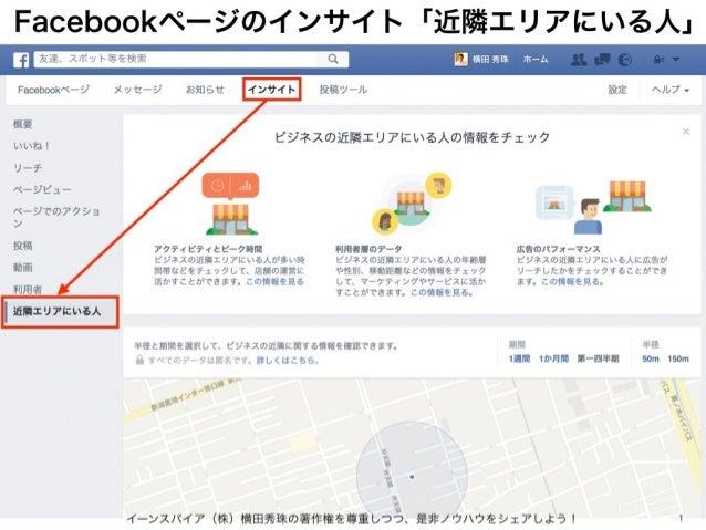 Facebookページのインサイト「近隣エリアにいる人」 イーンスパイア(株)横田秀珠の著作権を尊重しつつ、是非ノウハウをシェアしよう! 1