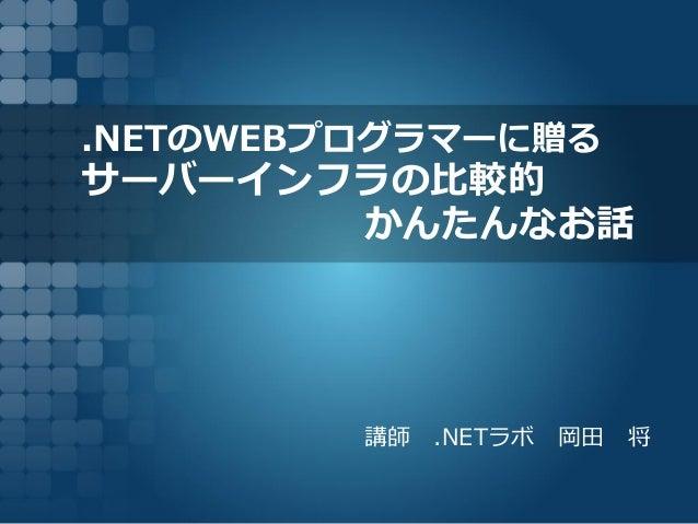 .NETのWEBプログラマーに贈る サーバーインフラの比較的 かんたんなお話 講師 .NETラボ 岡田 将