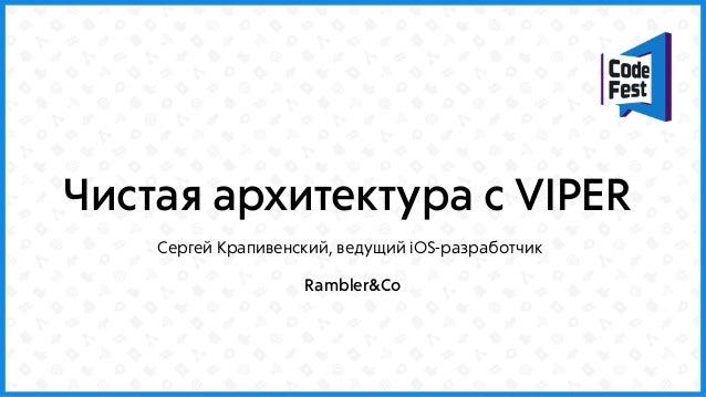 Чистая архитектура с VIPER Сергей Крапивенский, ведущий iOS-разработчик Rambler&Co