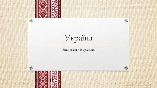 Україна Знайомство із країною Created by Vadym Trots ©