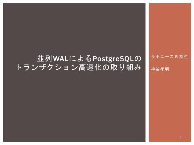 ラボユース5期生 神谷孝明 並列WALによるPostgreSQLの トランザクション高速化の取り組み 1