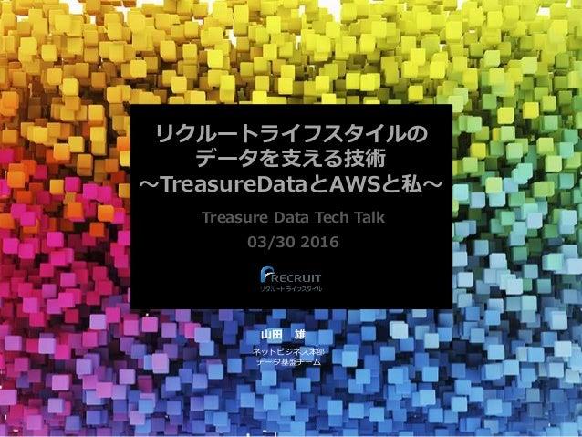 リクルートライフスタイルの データを支える技術 〜TreasureDataとAWSと私〜 Treasure Data Tech Talk 03/30 2016 山田 雄 ネットビジネス本部 データ基盤チーム