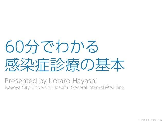 60分でわかる 感染症診療の基本 Presented by Kotaro Hayashi Nagoya City University Hospital General Internal Medicine 改訂第3版 2016/12/04