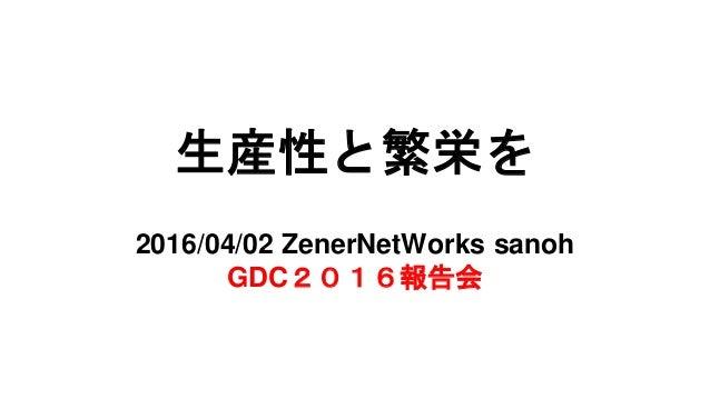 生産性と繁栄を productivity and prosper 2016/04/02 ZenerNetWorks sanoh GDC2016報告会