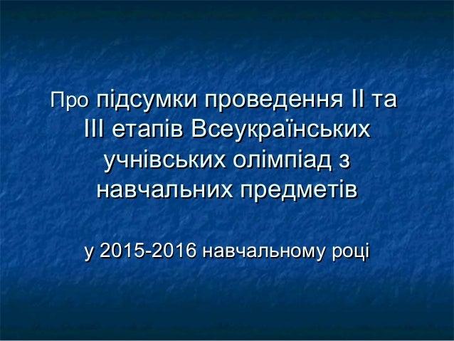 ПроПро підсумки проведенняпідсумки проведення IIII тата ІІІ етапів ВсеукраїнськихІІІ етапів Всеукраїнських учнівських олім...