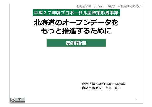 北海道のオープンデータをもっと推進するために 北海道のオープンデータを もっと推進するために 1 平成27年度プロポーザル型政策形成事業 最終報告 北海道後志総合振興局森林室 森林⼟⽊係⻑喜多耕⼀