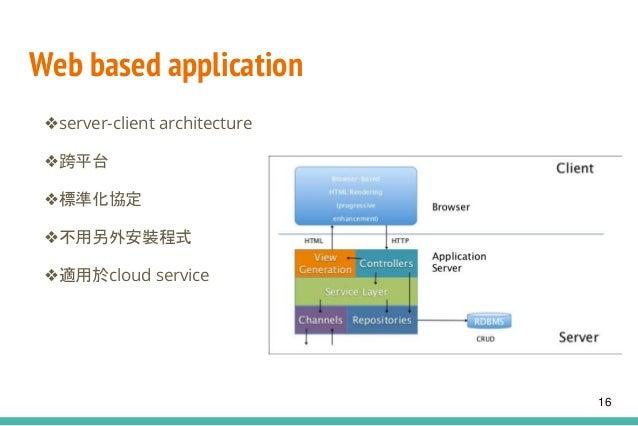 Web based application ❖server-client architecture ❖跨平台 ❖標準化協定 ❖不用另外安裝程式 ❖適用於cloud service 16