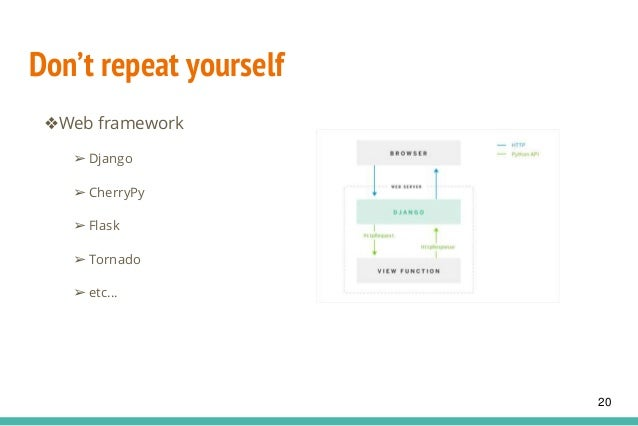 Don't repeat yourself ❖Web framework ➢ Django ➢ CherryPy ➢ Flask ➢ Tornado ➢ etc... 20