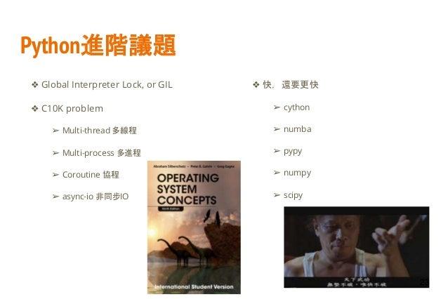 Python進階議題 ❖ Global Interpreter Lock, or GIL ❖ C10K problem ➢ Multi-thread 多線程 ➢ Multi-process 多進程 ➢ Coroutine 協程 ➢ async-...