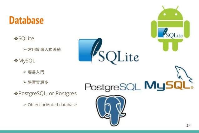 Database ❖SQLite ➢ 常用於嵌入式系統 ❖MySQL ➢ 容易入門 ➢ 學習資源多 ❖PostgreSQL, or Postgres ➢ Object-oriented database 24