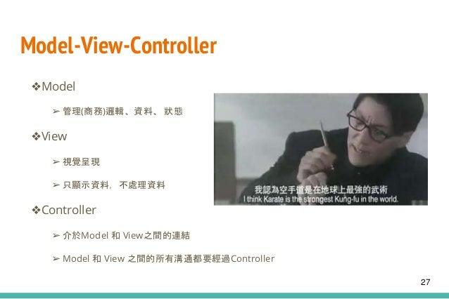 Model-View-Controller ❖Model ➢ 管理(商務)邏輯、資料、 狀態 ❖View ➢ 視覺呈現 ➢ 只顯示資料,不處理資料 ❖Controller ➢ 介於Model 和 View之間的連結 ➢ Model 和 View...