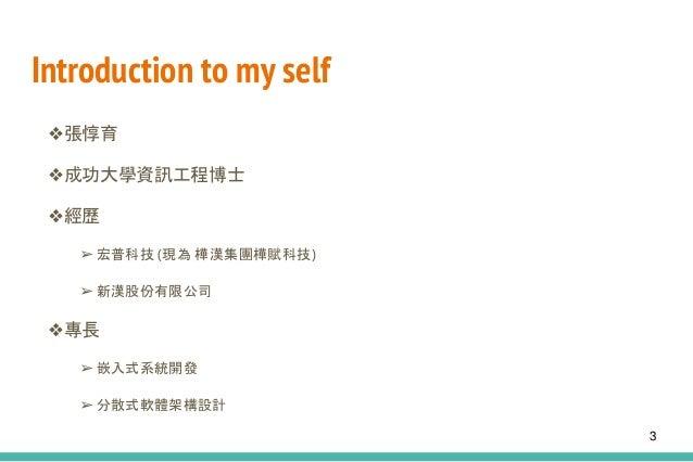 Introduction to my self ❖張惇育 ❖成功大學資訊工程博士 ❖經歷 ➢ 宏普科技 (現為 樺漢集團樺賦科技) ➢ 新漢股份有限公司 ❖專長 ➢ 嵌入式系統開發 ➢ 分散式軟體架構設計 3