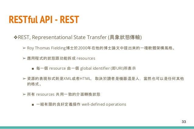 RESTful API - REST ❖REST, Representational State Transfer (具象狀態傳輸) ➢ Roy Thomas Fielding博士於2000年在他的博士論文中提出來的一種軟體架構風格。 ➢ 應用...