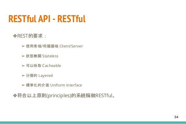 RESTful API - RESTful ❖REST的要求: ➢ 使用者端/伺服器端 Client/Server ➢ 狀態無關 Stateless ➢ 可以快取 Cacheable ➢ 分層的 Layered ➢ 標準化的介面 Uniform...