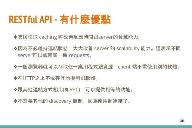 RESTful API - 有什麼優點 ❖支援快取 caching 將改善反應時間跟server的負載能力。 ❖因為不必維持連結狀態,大大改善 server 的 scalability 能力。這表示不同 server可以處理同一串 reques...