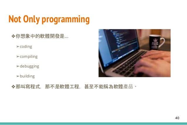 Not Only programming ❖你想象中的軟體開發是… ➢coding ➢compiling ➢debugging ➢building ❖那叫寫程式,那不是軟體工程,甚至不能稱為軟體產品。 40
