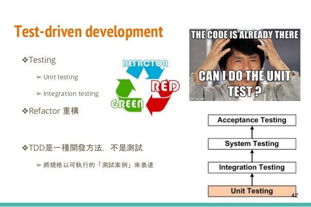 Test-driven development ❖Testing ➢ Unit testing ➢ Integration testing ❖Refactor 重構 ❖TDD是一種開發方法,不是測試 ➢ 將規格以可執行的「測試案例」來表達 42