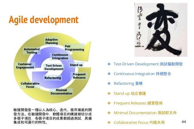 Agile development ❖ Test-Driven Development 測試驅動開發 ❖ Continuous Integration 持續整合 ❖ Refactoring 重構 ❖ Stand up 站立會議 ❖ Freque...