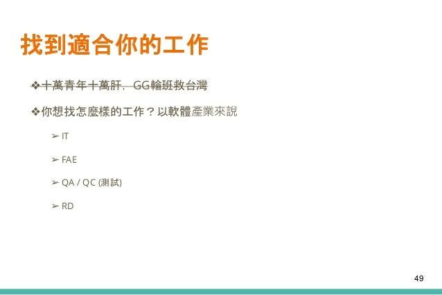 找到適合你的工作 ❖十萬青年十萬肝,GG輪班救台灣 ❖你想找怎麼樣的工作?以軟體產業來說 ➢ IT ➢ FAE ➢ QA / QC (測試) ➢ RD 49