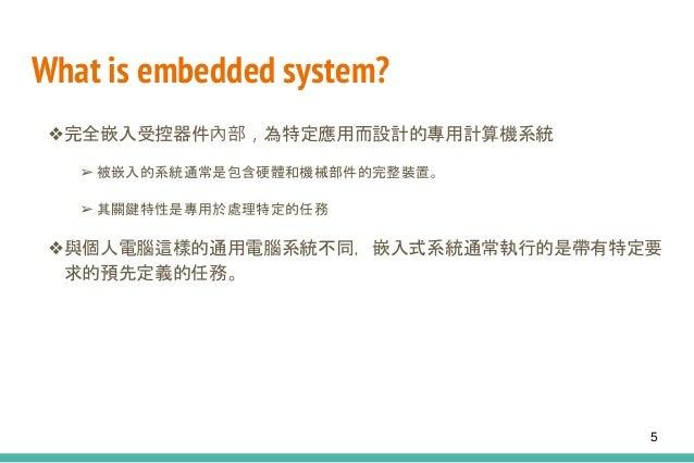 What is embedded system? ❖完全嵌入受控器件內部,為特定應用而設計的專用計算機系統 ➢ 被嵌入的系統通常是包含硬體和機械部件的完整裝置。 ➢ 其關鍵特性是專用於處理特定的任務 ❖與個人電腦這樣的通用電腦系統不同,嵌入式系...